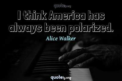 Photo Quote of I think America has always been polarized.