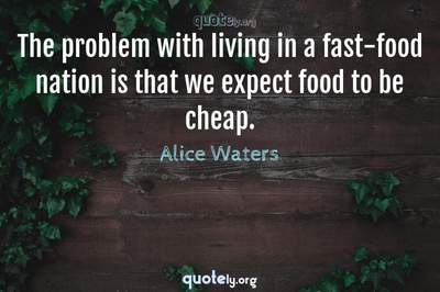 Photo Quote of The problem with living in a fast-food nation is that we expect food to be cheap.