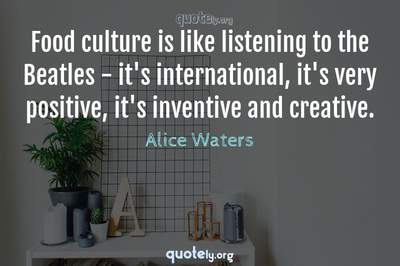 Photo Quote of Food culture is like listening to the Beatles - it's international, it's very positive, it's inventive and creative.