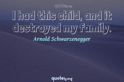 Photo Quote of I had this child, and it destroyed my family.
