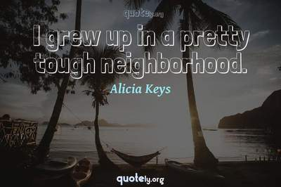 Photo Quote of I grew up in a pretty tough neighborhood.