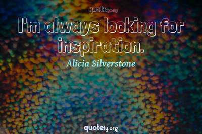 Photo Quote of I'm always looking for inspiration.