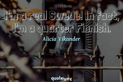 Photo Quote of I'm a real Swede! In fact, I'm a quarter Finnish.