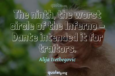 Photo Quote of The ninth, the worst circle of the Inferno - Dante intended it for traitors.