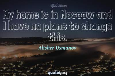 Photo Quote of My home is in Moscow and I have no plans to change this.