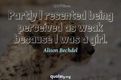 Photo Quote of Partly I resented being perceived as weak because I was a girl.