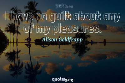Photo Quote of I have no guilt about any of my pleasures.