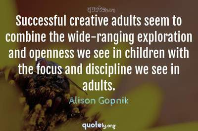 Photo Quote of Successful creative adults seem to combine the wide-ranging exploration and openness we see in children with the focus and discipline we see in adults.