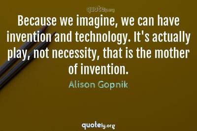 Photo Quote of Because we imagine, we can have invention and technology. It's actually play, not necessity, that is the mother of invention.