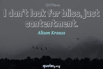 Photo Quote of I don't look for bliss, just contentment.