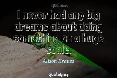 Photo Quote of I never had any big dreams about doing something on a huge scale.