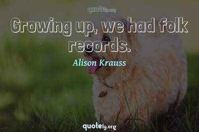 Photo Quote of Growing up, we had folk records.