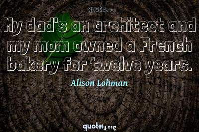 Photo Quote of My dad's an architect and my mom owned a French bakery for twelve years.