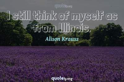 Photo Quote of I still think of myself as from Illinois.