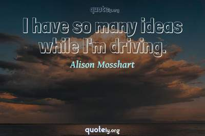 Photo Quote of I have so many ideas while I'm driving.