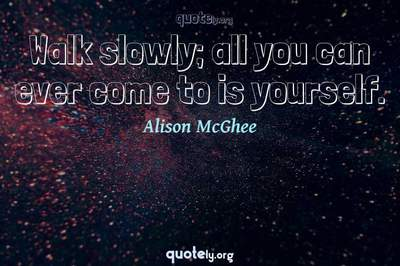 Photo Quote of Walk slowly; all you can ever come to is yourself.