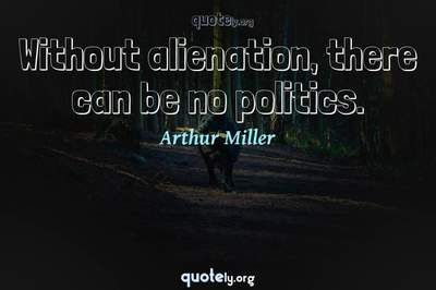 Photo Quote of Without alienation, there can be no politics.