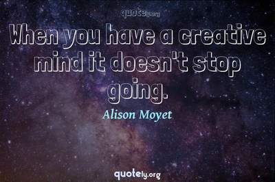 Photo Quote of When you have a creative mind it doesn't stop going.