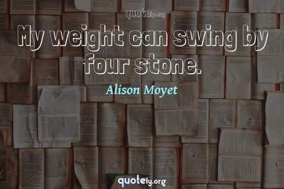 Photo Quote of My weight can swing by four stone.