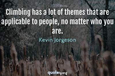 Photo Quote of Climbing has a lot of themes that are applicable to people, no matter who you are.