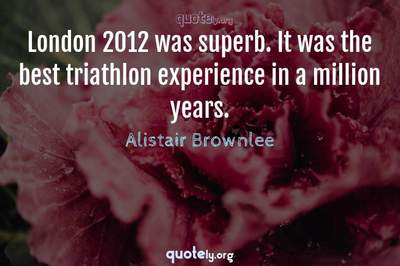 Photo Quote of London 2012 was superb. It was the best triathlon experience in a million years.