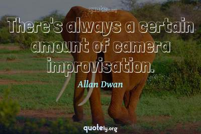 Photo Quote of There's always a certain amount of camera improvisation.