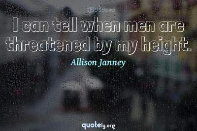 Photo Quote of I can tell when men are threatened by my height.