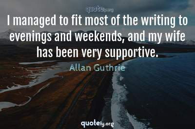 Photo Quote of I managed to fit most of the writing to evenings and weekends, and my wife has been very supportive.