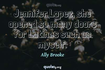 Photo Quote of Jennifer Lopez, she opened so many doors for Latinas such as myself.