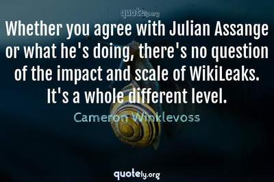 Photo Quote of Whether you agree with Julian Assange or what he's doing, there's no question of the impact and scale of WikiLeaks. It's a whole different level.