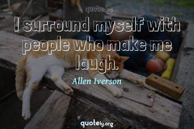Photo Quote of I surround myself with people who make me laugh.