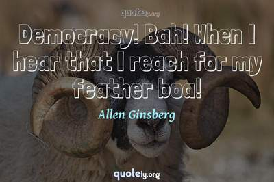 Photo Quote of Democracy! Bah! When I hear that I reach for my feather boa!