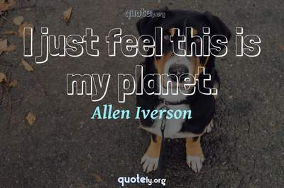Photo Quote of I just feel this is my planet.