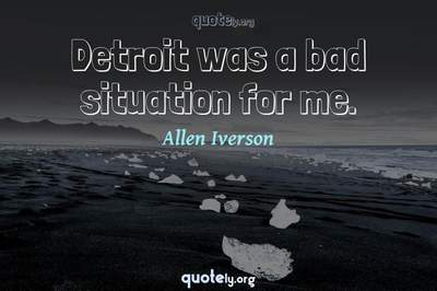 Photo Quote of Detroit was a bad situation for me.