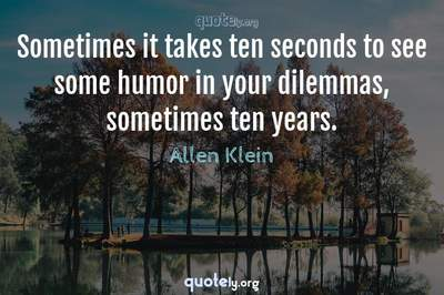 Photo Quote of Sometimes it takes ten seconds to see some humor in your dilemmas, sometimes ten years.