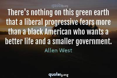 Photo Quote of There's nothing on this green earth that a liberal progressive fears more than a black American who wants a better life and a smaller government.