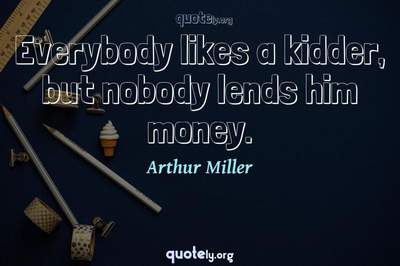 Photo Quote of Everybody likes a kidder, but nobody lends him money.