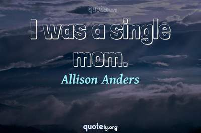 Photo Quote of I was a single mom.