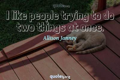 Photo Quote of I like people trying to do two things at once.