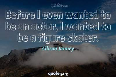 Photo Quote of Before I even wanted to be an actor, I wanted to be a figure skater.