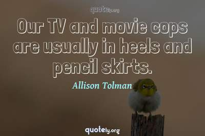 Photo Quote of Our TV and movie cops are usually in heels and pencil skirts.