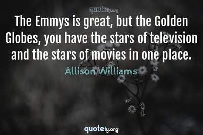 Photo Quote of The Emmys is great, but the Golden Globes, you have the stars of television and the stars of movies in one place.