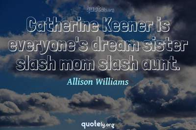 Photo Quote of Catherine Keener is everyone's dream sister slash mom slash aunt.