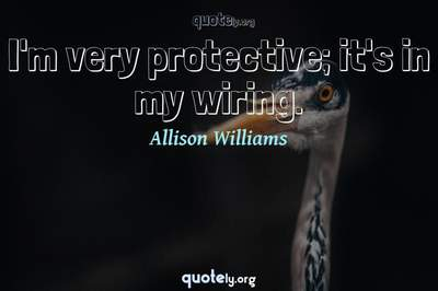Photo Quote of I'm very protective; it's in my wiring.