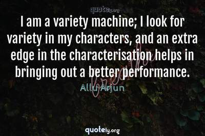 Photo Quote of I am a variety machine; I look for variety in my characters, and an extra edge in the characterisation helps in bringing out a better performance.
