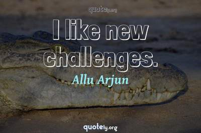 Photo Quote of I like new challenges.