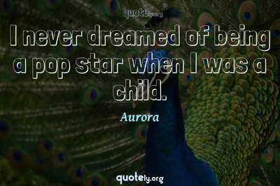Photo Quote of I never dreamed of being a pop star when I was a child.