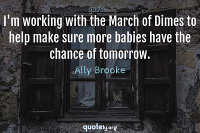 Photo Quote of I'm working with the March of Dimes to help make sure more babies have the chance of tomorrow.