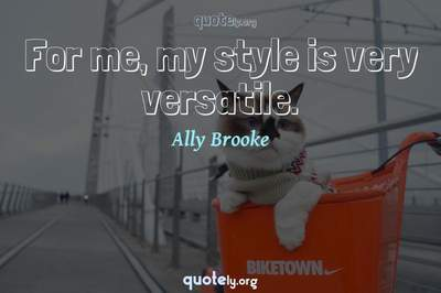 Photo Quote of For me, my style is very versatile.