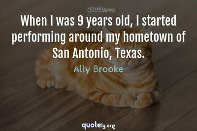 Photo Quote of When I was 9 years old, I started performing around my hometown of San Antonio, Texas.